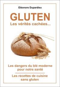 Gluten, les vérités cachées... : les dangers du blé moderne pour notre santé, les recettes de cuisine sans gluten