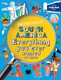 South America : everything you ever wanted to know : not for parents