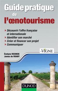 Guide pratique de l'oenotourisme : découvrir l'offre française et internationale, identifier son marché, créer et financer son projet, communiquer