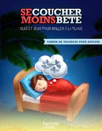 Se coucher moins bête : quiz et jeux pour briller à la plage : cahier de vacances pour adultes