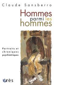 Hommes parmi les hommes : portraits et chroniques psychiatriques
