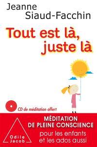 Tout est là, juste là : méditation de pleine conscience pour les enfants et les ados aussi
