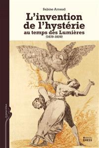 L' invention de l'hystérie au temps des Lumières : 1670-1820