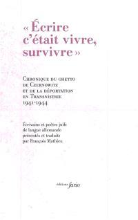 Ecrire c'était vivre, survivre : chronique du ghetto de Czernowitz et de la déportation en Transnistrie : 1941-1944