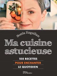 Ma cuisine astucieuse : 108 recettes pour enchanter le quotidien