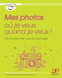Mes photos où je veux, quand je veux ! : de la prise de vue au partage