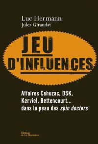 Jeu d'influences : affaires Cahuzac, DSK, Kerviel, Bettencourt... : dans la peau des spin doctors