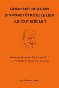 Comment peut-on (encore) être ellulien au XXIe siècle ? : actes du colloque des 7, 8 et 9 juin 2012