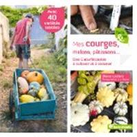 Mes courges, melons, pâtissons... : des cucurbitacées à cultiver et à cuisiner