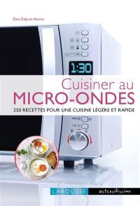 Cuisiner au micro-ondes : 250 recettes pour une cuisine légère et rapide