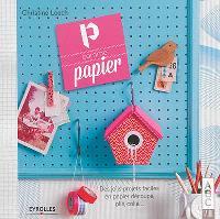 P comme papier : des jolis projets faciles en papier découpé, plié, collé...