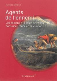 Agents de l'ennemi : les espions à la solde de l'Angleterre dans une France en révolution