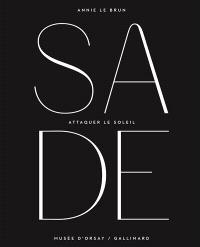 Attaquer le soleil : hommage au marquis de Sade : exposition, Paris, Musée d'Orsay, du 14 octobre 2014 au 25 janvier 2015