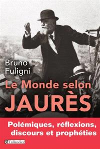 Le monde selon Jaurès : polémiques, réflexions, discours et prophéties