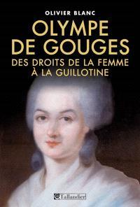 Marie-Olympe de Gouges : 1748-1793 : des droits de la femme à la guillotine