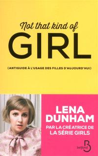 Not that kind of girl : antiguide à l'usage des filles d'aujourd'hui