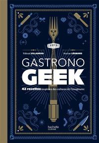 Gastronogeek : 42 recettes inspirées des cultures de l'imaginaire