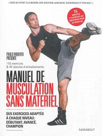 Manuel de musculation sans appareil : des exercices adaptés à chaque niveau : débutants, avancé, champion : 150 exercices & 40 séances d'entraînements