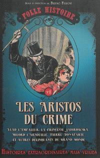 Les aristos du crime : Vlad l'empaleur, la princesse Jabirowska, Milord l'Arsouille, Pierre Bonaparte et autres délinquants du grand monde