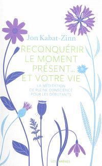 Reconquérir le moment présent... et votre vie : la méditation de la pleine conscience pour les débutants