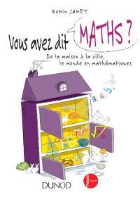 Vous avez dit maths ? : de la maison à la ville, le monde en mathématiques