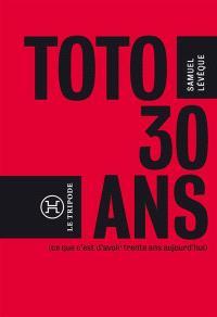 Toto, 30 ans... : ce que c'est d'avoir trente ans aujourd'hui