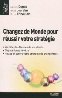 Changez de monde pour réussir votre stratégie : identifiez les mondes de vos clients, diagnostiquez le votre, mettez en oeuvre votre stratégie de changement