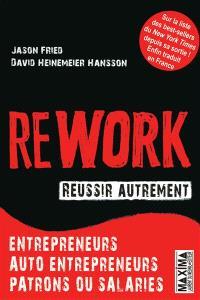 Rework, réussir autrement : entrepreneurs, auto-entrepreneurs, patrons ou salariés