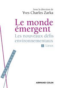 Le monde émergent. Volume 1, Les nouveaux défis environnementaux : lieux