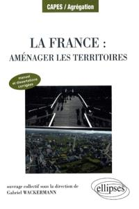 La France : aménager les territoires : manuel et dissertations corrigées