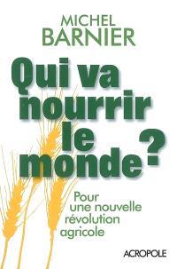 Qui va nourrir le monde ? : pour une nouvelle révolution agricole