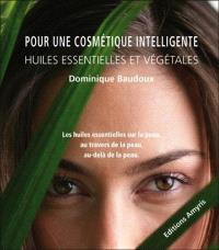 Pour une cosmétique intelligente : huiles essentielles et végétales : les huiles essentielles sur la peau, au travers de la peau, au-delà de la peau