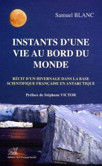 Instants d'une vie au bord du monde : récit d'un hivernage dans la base scientifique française en Antarctique
