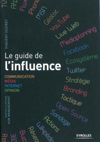 Le guide de l'influence : communication, média, Internet, opinion