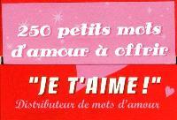 Je t'aime ! : distributeur de mots d'amour : 250 petits mots d'amour à offrir pour déclarer votre flamme