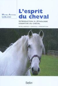 L'esprit du cheval : introduction à l'ethologie cognitive du cheval : intelligence, cerveau, perception