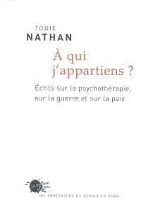 A qui j'appartiens ? : écrits sur la psychotérapie, sur la guerre et sur la paix