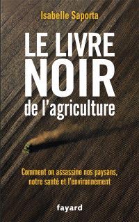 Le livre noir de l'agriculture : comment on assassine nos paysans, notre santé et l'environnement