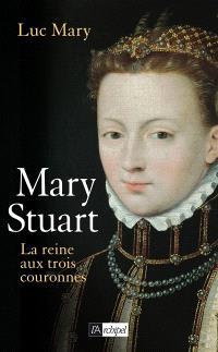 Mary Stuart : la reine aux trois couronnes