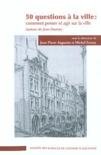 50 questions à la ville : comment penser et agir sur la ville (autour de Jean Dumas)