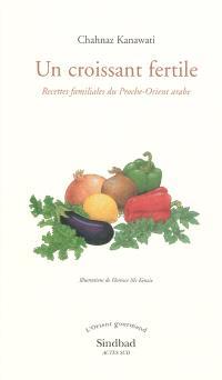 Un croissant fertile : recettes familiales du Proche-Orient arabe