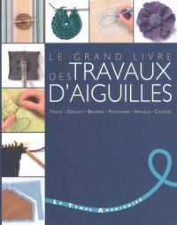Le grand livre des travaux d'aiguilles : tricot, crochet, broderie, patchwork, appliqué, couture