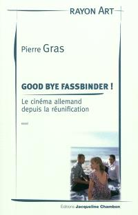 Good bye Fassbinder ! : le cinéma allemand depuis la réunification : essai