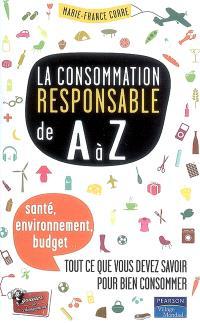 La consommation responsable de A à Z : santé, environnement, budget... tout ce que vous devez savoir pour bien consommer