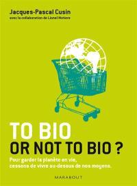 To bio or not to bio ? : pour garder la planète en vie, cessons de vivre au-dessus de nos moyens