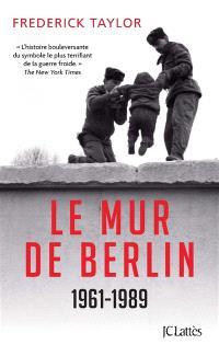 Le mur de Berlin : 13 août 1961-9 novembre 1989