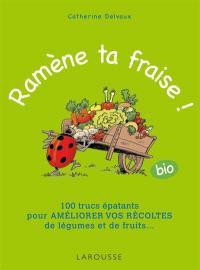 Ramène ta fraise ! (bio) : 100 trucs épatants pour améliorer vos récoltes de légumes et de fruits...