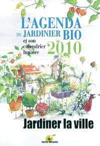 L'agenda du jardinier bio 2010 et son calendrier lunaire : jardiner la ville