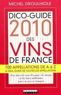 Dico-guide 2010 des vins de France : 700 appellations de A à Z, le seul guide des toutes les appellations : avec tous les vins de pays, de cépage, et les bons millésimes pour ne pas se tromper