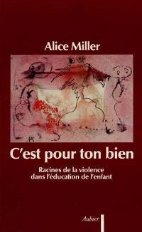 C'est pour ton bien : racines de la violence dans l'éducation de l'enfant